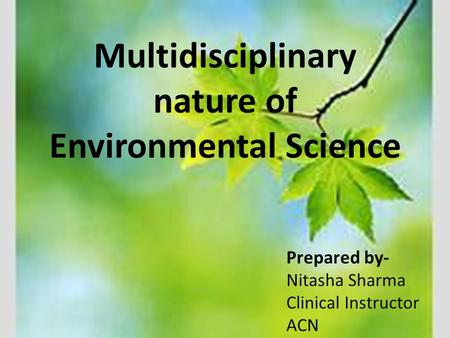Multidisciplinary nature of Environmental Science Prepared by- Nitasha Sharma Clinical Instructor ACN.
