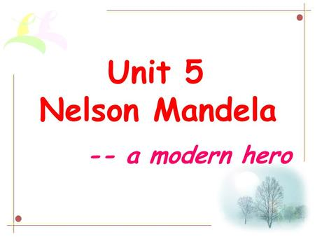 Unit 5 Nelson Mandela -- a modern hero. Who is he?