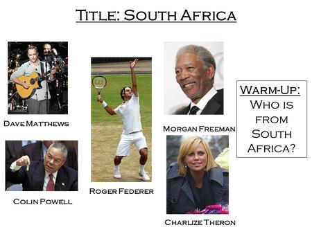 Title: South Africa Charlize Theron Dave Matthews Roger Federer Morgan Freeman Colin Powell Warm-Up: Who is from South Africa?