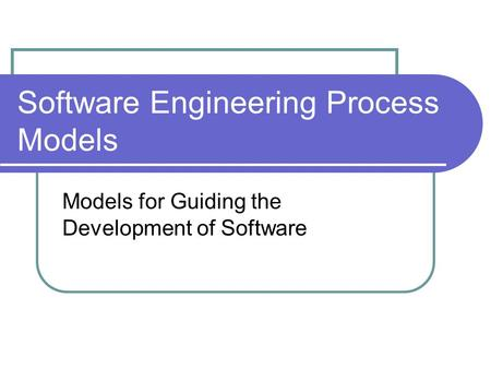 Software Engineering Process Models Models for Guiding the Development of Software.