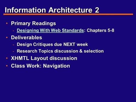 Information Architecture 2 Primary Readings - Designing With Web Standards: Chapters 5-8 Designing With Web Standards Deliverables - Design Critiques due.