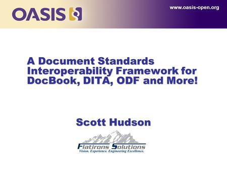 A Document Standards Interoperability Framework for DocBook, DITA, ODF and More! www.oasis-open.org Scott Hudson.