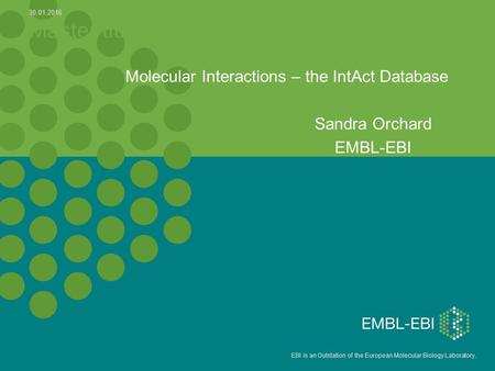 EBI is an Outstation of the European Molecular Biology Laboratory. Master title Molecular Interactions – the IntAct Database Sandra Orchard EMBL-EBI 30.01.2016.
