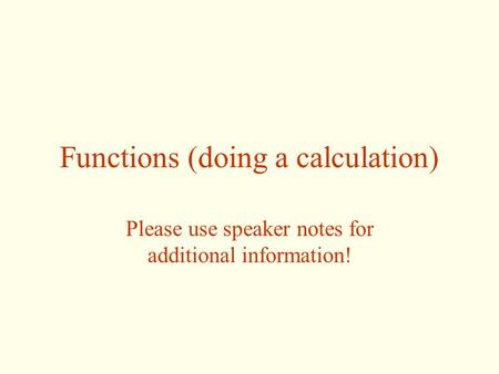 Functions (doing a calculation) Please use speaker notes for additional information!
