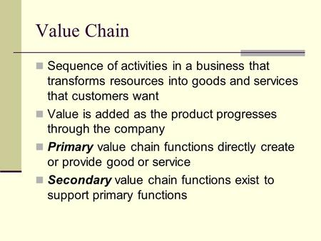 Value Chain Sequence of activities in a business that transforms resources into goods and services that customers want Value is added as the product progresses.