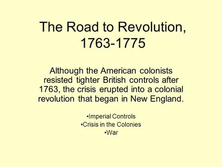 The Road to Revolution, 1763-1775 Although the American colonists resisted tighter British controls after 1763, the crisis erupted into a colonial revolution.