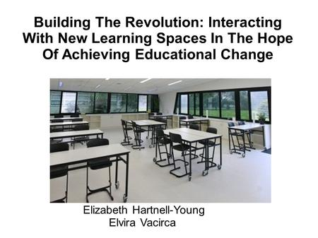 Building The Revolution: Interacting With New Learning Spaces In The Hope Of Achieving Educational Change Elizabeth Hartnell-Young Elvira Vacirca Elizabeth.