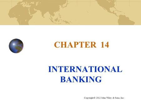 CHAPTER 14 INTERNATIONAL BANKING Copyright© 2012 John Wiley & Sons, Inc.