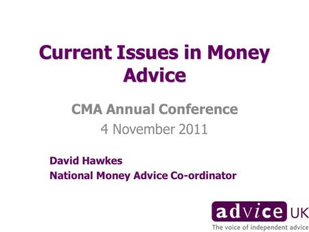 Current Issues in Money Advice CMA Annual Conference 4 November 2011 David Hawkes National Money Advice Co-ordinator.