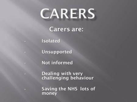 Carers are: Isolated Isolated Unsupported Unsupported Not informed Not informed Dealing with very challenging behaviour Dealing with very challenging behaviour.