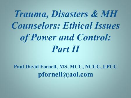 Trauma, Disasters & MH Counselors: Ethical Issues of Power and Control: Part II Paul David Fornell, MS, MCC, NCCC, LPCC