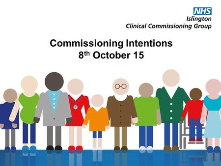 Commissioning Intentions 8 th October 15 1. Joint working with Islington Council Our four shared priorities are: To make sure every child has the best.