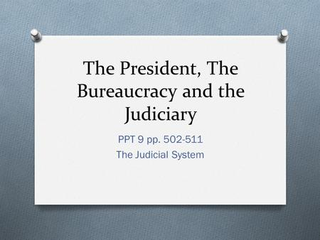 The President, The Bureaucracy and the Judiciary PPT 9 pp. 502-511 The Judicial System.