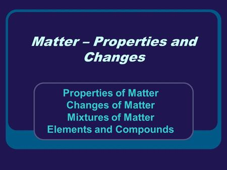 Matter – Properties and Changes Properties of Matter Changes of Matter Mixtures of Matter Elements and Compounds.