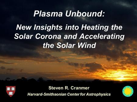 Plasma Unbound: New Insights into Heating the Solar Corona and Accelerating the Solar Wind Steven R. Cranmer Harvard-Smithsonian Center for Astrophysics.