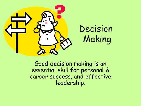 Decision Making Good decision making is an essential skill for personal & career success, and effective leadership.
