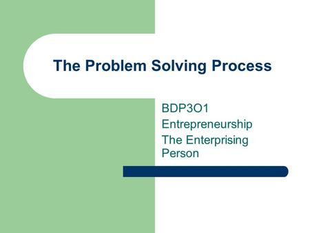 The Problem Solving Process BDP3O1 Entrepreneurship The Enterprising Person.