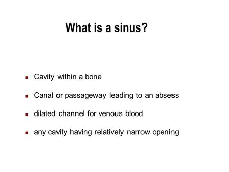 What is a sinus? Cavity within a bone Canal or passageway leading to an absess dilated channel for venous blood any cavity having relatively narrow opening.