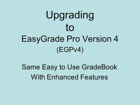 Upgrading to EasyGrade Pro Version 4 (EGPv4) Same Easy to Use GradeBook With Enhanced Features.