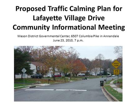 Proposed Traffic Calming Plan for Lafayette Village Drive Community Informational Meeting Mason District Governmental Center, 6507 Columbia Pike in Annandale.