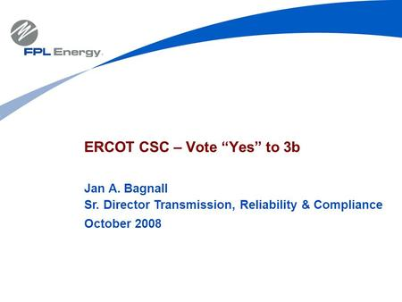 "ERCOT CSC – Vote ""Yes"" to 3b Jan A. Bagnall Sr. Director Transmission, Reliability & Compliance October 2008."
