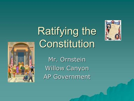 Ratifying the Constitution Mr. Ornstein Willow Canyon AP Government.