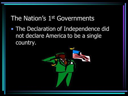 The Nation's 1 st Governments The Declaration of Independence did not declare America to be a single country.