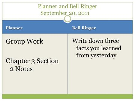 Planner Bell Ringer Group Work Chapter 3 Section 2 Notes Write down three facts you learned from yesterday Planner and Bell Ringer September 20, 2011.
