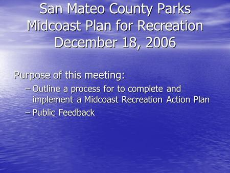 San Mateo County Parks Midcoast Plan for Recreation December 18, 2006 Purpose of this meeting: –Outline a process for to complete and implement a Midcoast.