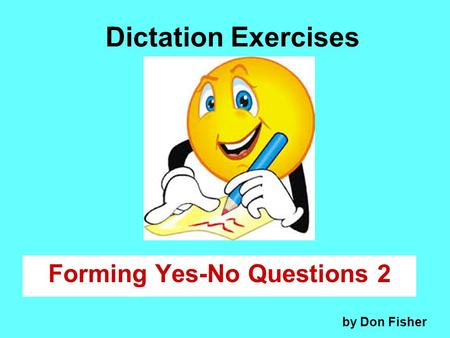 Dictation Exercises Forming Yes-No Questions 2 by Don Fisher.