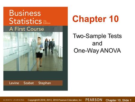Copyright © 2016, 2013, 2010 Pearson Education, Inc. Chapter 10, Slide 1 Two-Sample Tests and One-Way ANOVA Chapter 10.