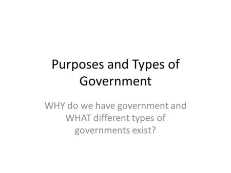 Purposes and Types of Government WHY do we have government and WHAT different types of governments exist?
