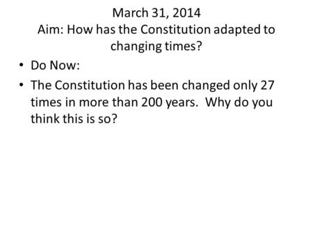 March 31, 2014 Aim: How has the Constitution adapted to changing times? Do Now: The Constitution has been changed only 27 times in more than 200 years.