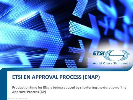 © ETSI 2015. All rights reserved ETSI EN APPROVAL PROCESS (ENAP) Production time for ENs is being reduced by shortening the duration of the Approval Process.