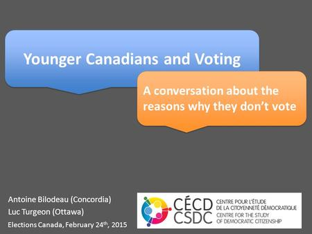Antoine Bilodeau (Concordia) Luc Turgeon (Ottawa) Elections Canada, February 24 th, 2015 Younger Canadians and Voting A conversation about the reasons.