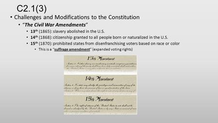 "C2.1(3) Challenges and Modifications to the Constitution ""The Civil War Amendments"" 13 th (1865): slavery abolished in the U.S. 14 th (1868): citizenship."
