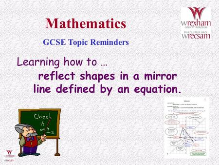 Learning how to … reflect shapes in a mirror line defined by an equation. Mathematics GCSE Topic Reminders.