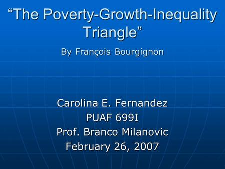 """The Poverty-Growth-Inequality Triangle"" Carolina E. Fernandez PUAF 699I Prof. Branco Milanovic February 26, 2007 By François Bourgignon."