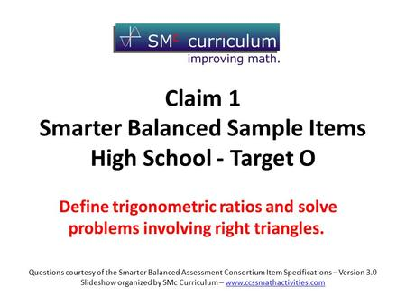 Claim 1 Smarter Balanced Sample Items High School - Target O Define trigonometric ratios and solve problems involving right triangles. Questions courtesy.