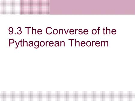 9.3 The Converse of the Pythagorean Theorem. Objectives/Assignment Use the Converse of the Pythagorean Theorem to solve problems. Use side lengths to.