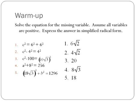 Warm-up Solve the equation for the missing variable. Assume all variables are positive. Express the answer in simplified radical form. 1. c 2 = 6 2 + 6.