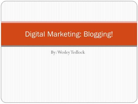 By: Wesley Tedlock Digital Marketing: Blogging!. What's the big deal about Blogs? Have an impact on different brands It's a way to get your thoughts across.