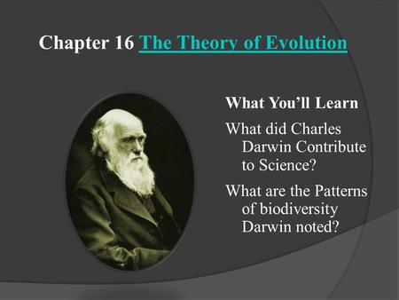 Chapter 16 The Theory of EvolutionThe Theory of Evolution What You'll Learn What did Charles Darwin Contribute to Science? What are the Patterns of biodiversity.