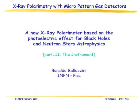 Goddard February 2003 R.Bellazzini - INFN Pisa A new X-Ray Polarimeter based on the photoelectric effect for Black Holes and Neutron Stars Astrophysics.