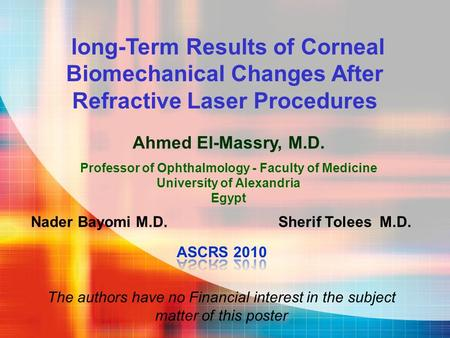 Ahmed El-Massry, M.D. Professor of Ophthalmology - Faculty of Medicine University of Alexandria Egypt long-Term Results of Corneal Biomechanical Changes.