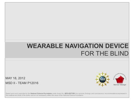 WEARABLE NAVIGATION DEVICE FOR THE BLIND MSD II - TEAM P12016 MAY 18, 2012 Based upon work supported by the National Science Foundation under Award No.