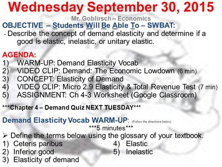 Wednesday September 30, 2015 Mr. Goblirsch – Economics OBJECTIVE – Students Will Be Able To – SWBAT: - Describe the concept of demand elasticity and determine.