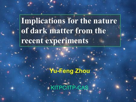 Yu-Feng Zhou KITPC/ITP-CAS Implications for the nature of dark matter from the recent experiments.