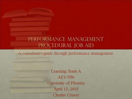 Performance Management Procedural Job Aid A consultant's guide through performance management. Learning Team A AET/550 University of Phoenix April 13,