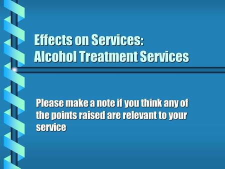 Effects on Services: Alcohol Treatment Services Please make a note if you think any of the points raised are relevant to your service.